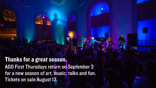 Thanks for a great season.  AGO First Thursdays return on September 3  for a new season of art, music, talks and fun. Tickets on sale August 13.